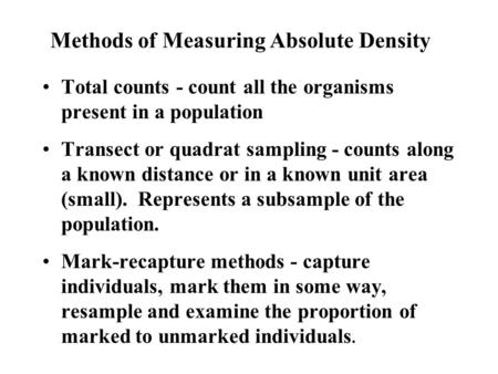 Methods of Measuring Absolute Density Total counts - count all the organisms present in a population Transect or quadrat sampling - counts along a known.