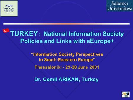 "TURKEY : National Information Society Policies and Links with eEurope+ ""Information Society Perspectives in South-Eeastern Europe"" Thessaloniki - 29-30."