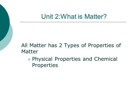 Unit 2:What is Matter? All Matter has 2 Types of Properties of Matter Physical Properties and Chemical Properties.
