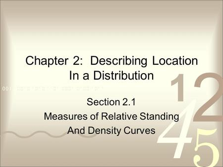 Chapter 2: Describing Location In a Distribution Section 2.1 Measures of Relative Standing And Density Curves.