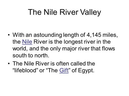 The Nile River Valley With an astounding length of 4,145 miles, the Nile River is the longest river in the world, and the only major river that flows south.