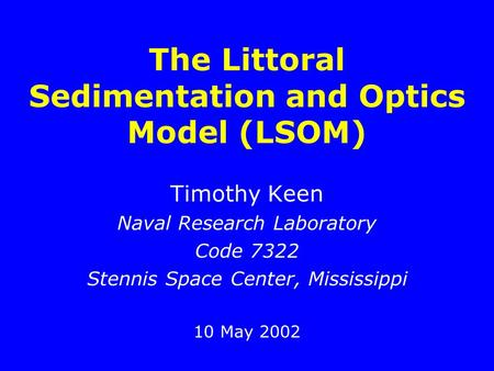 The Littoral Sedimentation and Optics Model (LSOM) Timothy Keen Naval Research Laboratory Code 7322 Stennis Space Center, Mississippi 10 May 2002.
