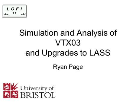 Simulation and Analysis of VTX03 and Upgrades to LASS Ryan Page.