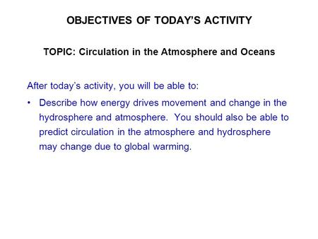 OBJECTIVES OF TODAY'S ACTIVITY TOPIC: Circulation in the Atmosphere and Oceans After today's activity, you will be able to: Describe how energy drives.