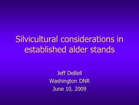Silvicultural considerations in established alder stands Jeff DeBell Washington DNR June 10, 2009.
