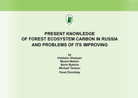 PRESENT KNOWLEDGE OF FOREST ECOSYSTEM CARBON IN RUSSIA AND PROBLEMS OF ITS IMPROVING by Vladislav Alexeyev Maxim Markov Boris Rybinin Michael Tarasov Pavel.