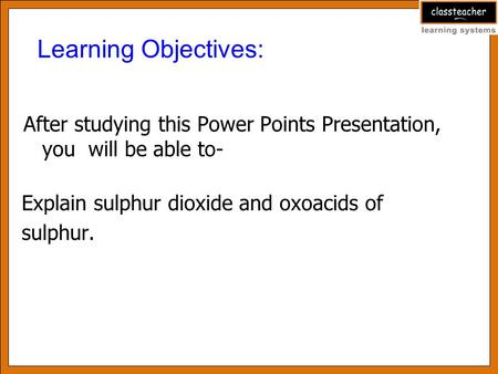 Learning Objectives: After studying this Power Points Presentation, you will be able to- Explain sulphur dioxide and oxoacids of sulphur.