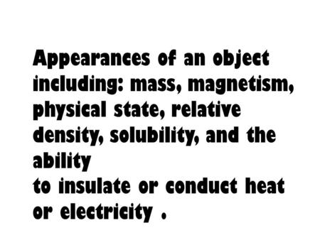 Appearances of an object including: mass, magnetism, physical state, relative density, solubility, and the ability to insulate or conduct heat or electricity.