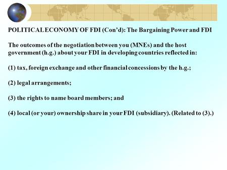 POLITICAL ECONOMY OF FDI (Con'd): The Bargaining Power and FDI The outcomes of the negotiation between you (MNEs) and the host government (h.g.) about.