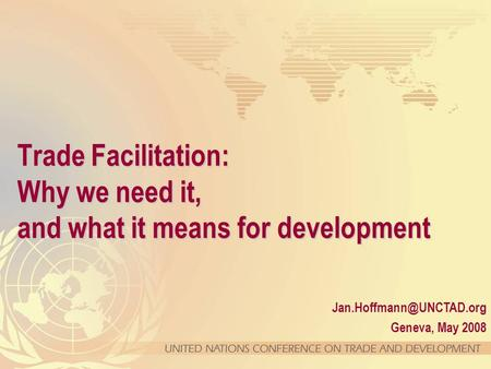 Geneva, May 2008 Trade Facilitation: Why we need it, and what it means for development.
