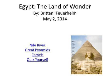 Egypt: The Land of Wonder By: Brittani Feuerhelm May 2, 2014 Nile River Great Pyramids Camels Quiz Yourself