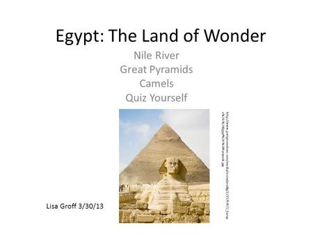 Egypt: The Land of Wonder Nile River Great Pyramids Camels Quiz Yourself Lisa Groff 3/30/13
