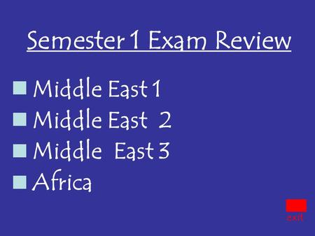 Semester 1 Exam Review Middle East 1 Middle East 2 Middle East 3 Africa exit.