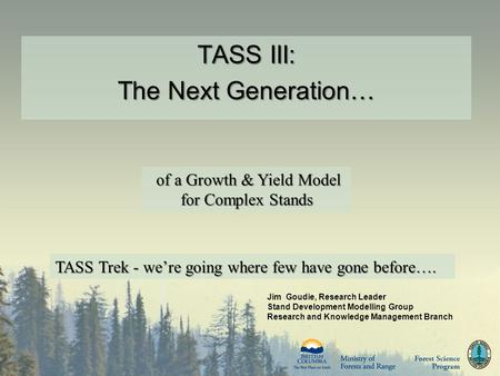 TASS III: The Next Generation… TASS III: The Next Generation… Jim Goudie, Research Leader Stand Development Modelling Group Research and Knowledge Management.