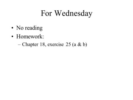 For Wednesday No reading Homework: –Chapter 18, exercise 25 (a & b)