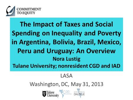 The Impact of Taxes and Social Spending on Inequality and Poverty in Argentina, Bolivia, Brazil, Mexico, Peru and Uruguay: An Overview Nora Lustig Tulane.