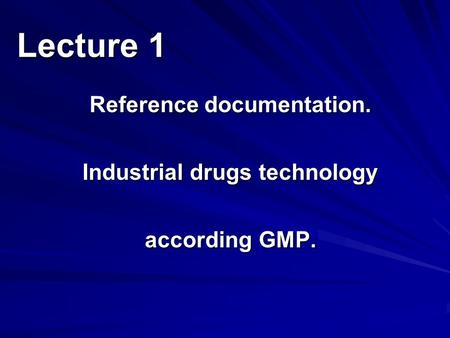 Reference documentation. Industrial drugs technology according GMP. Lecture 1.