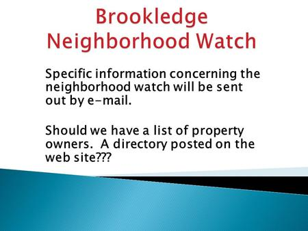 Specific information concerning the neighborhood watch will be sent out by e-mail. Should we have a list of property owners. A directory posted on the.