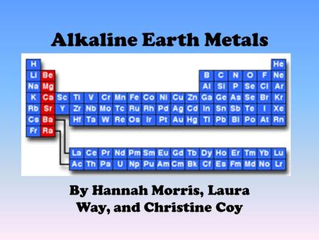 Alkaline Earth Metals By Hannah Morris, Laura Way, and Christine Coy.