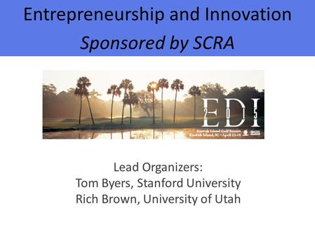 Entrepreneurship and Innovation Sponsored by SCRA Lead Organizers: Tom Byers, Stanford University Rich Brown, University of Utah.