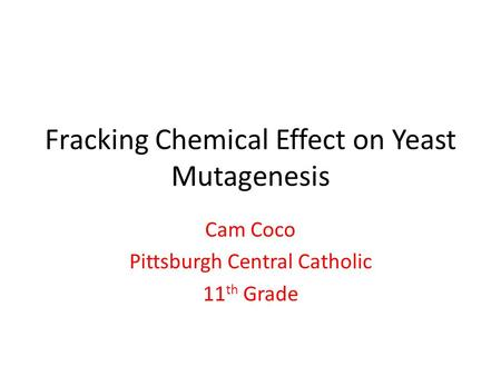 Fracking Chemical Effect on Yeast Mutagenesis Cam Coco Pittsburgh Central Catholic 11 th Grade.