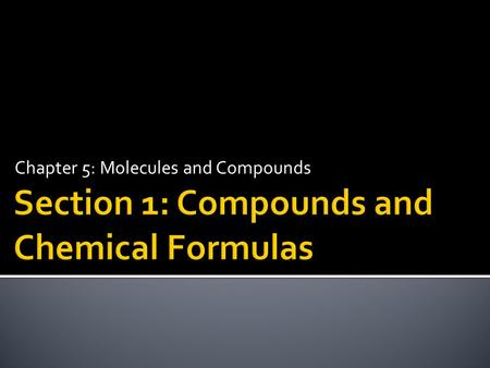 Chapter 5: Molecules and Compounds.  Write chemical formulas.  Determine the total number of each type of atom in a chemical formula.  Classify elements.