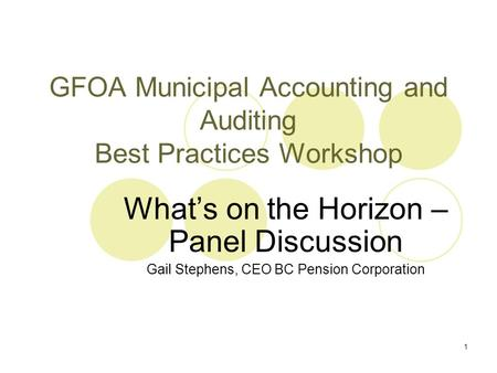 1 GFOA Municipal Accounting and Auditing Best Practices Workshop What's on the Horizon – Panel Discussion Gail Stephens, CEO BC Pension Corporation.