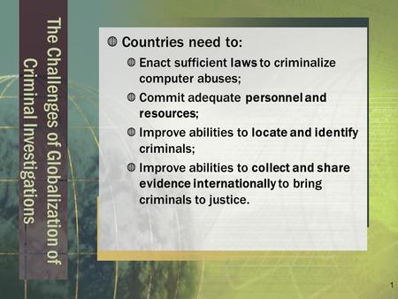 1 The Challenges of Globalization of Criminal Investigations Countries need to: Enact sufficient laws to criminalize computer abuses; Commit adequate personnel.