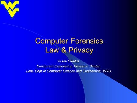 Computer Forensics Law & Privacy © Joe Cleetus Concurrent Engineering Research Center, Lane Dept of Computer Science and Engineering, WVU.