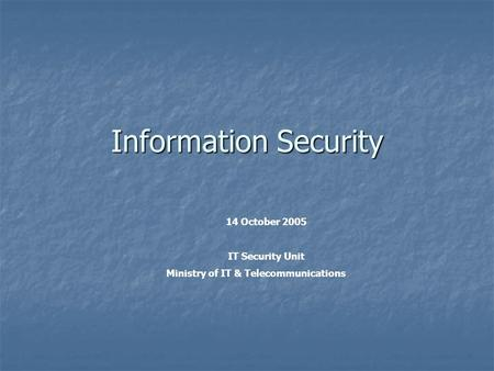 Information Security 14 October 2005 IT Security Unit Ministry of IT & Telecommunications.