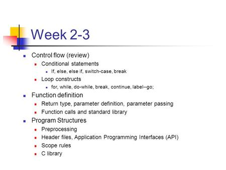 Week 2-3 Control flow (review) Conditional statements If, else, else if, switch-case, break Loop constructs for, while, do-while, break, continue, label--go;