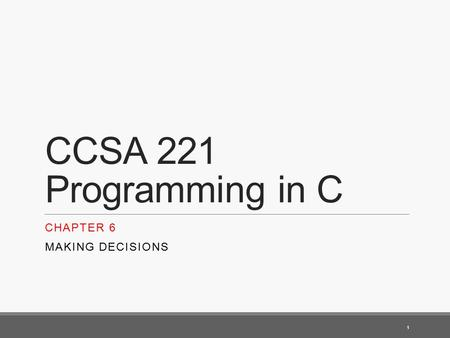 CCSA 221 Programming in C CHAPTER 6 MAKING DECISIONS 1.