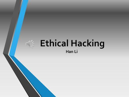 Ethical Hacking Han Li  Ethical Hacking is testing the resources for a good cause and for the betterment of technology.  Technically Ethical Hacking.