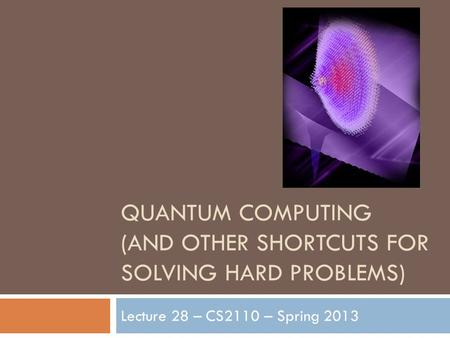 QUANTUM COMPUTING (AND OTHER SHORTCUTS FOR SOLVING HARD PROBLEMS) Lecture 28 – CS2110 – Spring 2013.