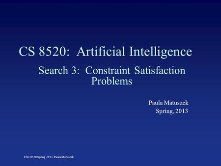 CSC 8520 Spring 2013. Paula Matuszek CS 8520: Artificial Intelligence Search 3: Constraint Satisfaction Problems Paula Matuszek Spring, 2013.