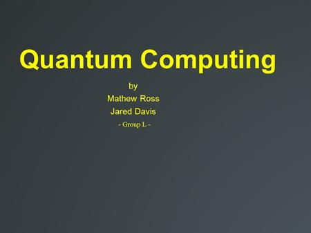 Quantum Computing by Mathew Ross Jared Davis - Group L -