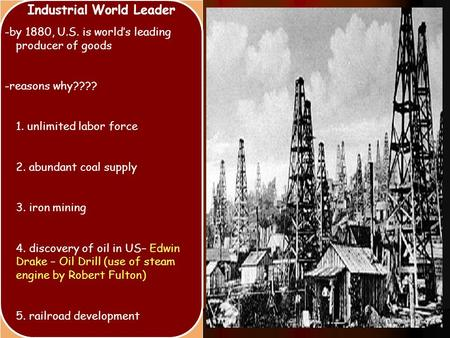 Industrial World Leader -by 1880, U.S. is world's leading producer of goods -reasons why???? 1. unlimited labor force 2. abundant coal supply 3. iron mining.