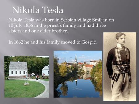 Nikola Tesla Nikola Tesla was born in Serbian village Smiljan on 10 July 1856 in the priest's family and had three sisters and one elder brother. In 1862.