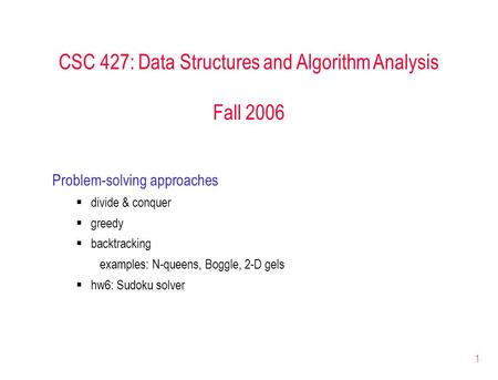 1 CSC 427: Data Structures and Algorithm Analysis Fall 2006 Problem-solving approaches  divide & conquer  greedy  backtracking examples: N-queens, Boggle,