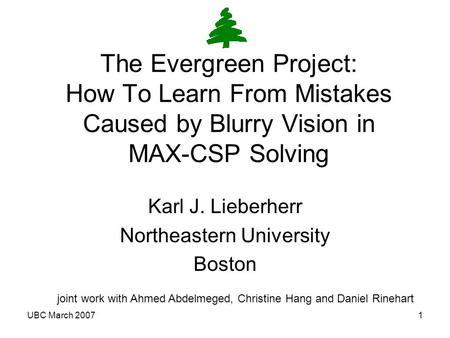 UBC March 20071 The Evergreen Project: How To Learn From Mistakes Caused by Blurry Vision in MAX-CSP Solving Karl J. Lieberherr Northeastern University.