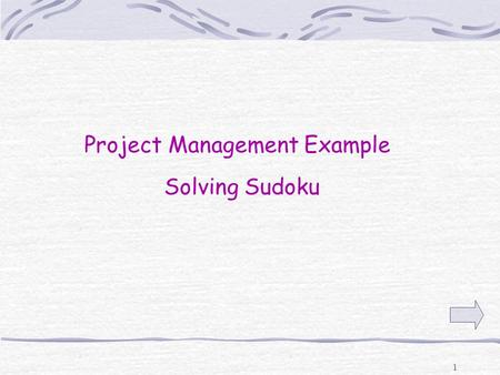 "1 Project Management Example Solving Sudoku 2 What is Sudoku?  Sudoku is a game with 9 columns and 9 rows and 9 ""boxes"" composed of a 3 x 3 Grid  Numbers."