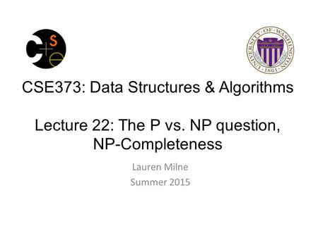 CSE373: Data Structures & Algorithms Lecture 22: The P vs. NP question, NP-Completeness Lauren Milne Summer 2015.
