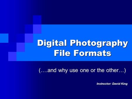 Digital Photography File Formats (….and why use one or the other…) Instructor: David King.