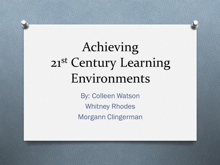 Achieving 21 st Century Learning Environments By: Colleen Watson Whitney Rhodes Morgann Clingerman.
