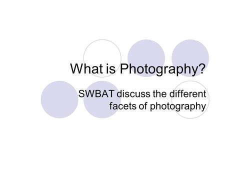 What is Photography? SWBAT discuss the different facets of photography.