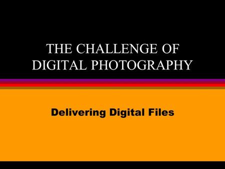 THE CHALLENGE OF DIGITAL PHOTOGRAPHY Delivering Digital Files.