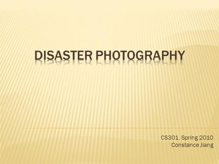 CS301, Spring 2010 Constance Jiang.  Disaster Photography – Photojournalism during times of natural or social disaster  Examples: Earthquakes (natural),