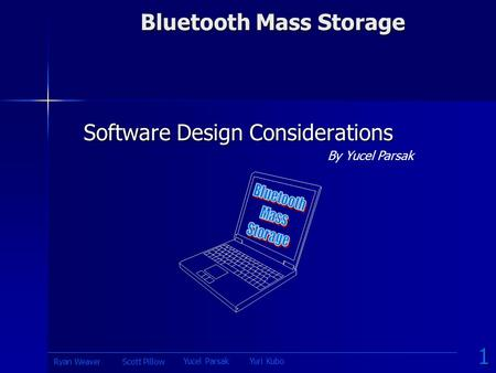 Bluetooth Mass Storage By Yucel Parsak Software Design Considerations 1 Yucel ParsakYuri Kubo Scott PillowRyan Weaver.