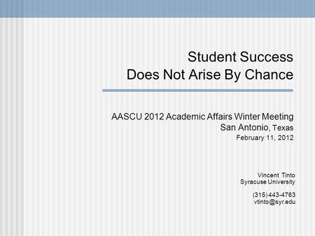 Student Success Does Not Arise By Chance AASCU 2012 Academic Affairs Winter Meeting San Antonio, Texas February 11, 2012 Vincent Tinto Syracuse University.