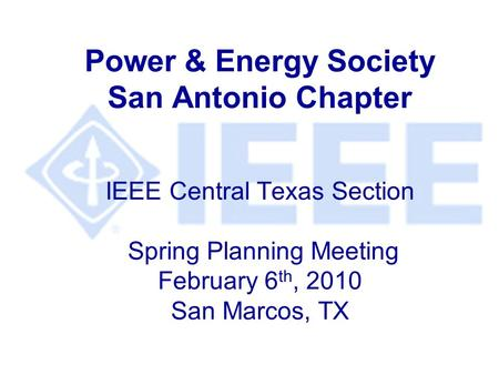 Power & Energy Society San Antonio Chapter IEEE Central Texas Section Spring Planning Meeting February 6 th, 2010 San Marcos, TX.